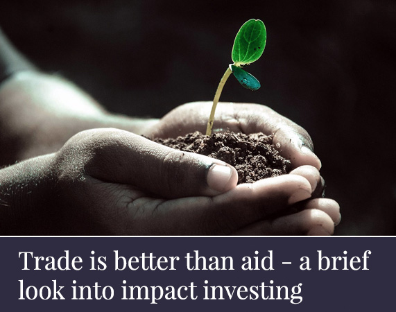 Trade is better than aid - a brief look into impact investing